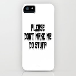 Please Don't Make Me Do Stuff   Funny Gift Idea   Very Funny Design iPhone Case