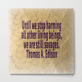 Until We Stop Harming All . . . Thomas A. Edison Metal Print