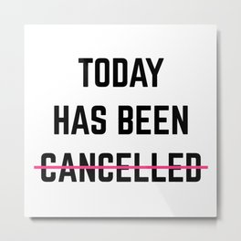 Today Has Been Cancelled Funny Quote Metal Print