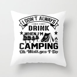 I Don't Always Drink When I'm Camping Oh Wait Yes I Do bw Throw Pillow