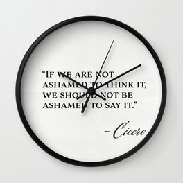 """If we are not ashamed to think it, we should not be ashamed to say it."" Cicero Wall Clock"