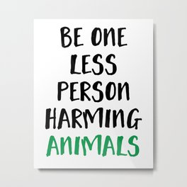 BE ONE LESS PERSON HARMING ANIMALS vegan quote Metal Print