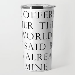 He offered her the world. She said boy, it's already mine. Travel Mug