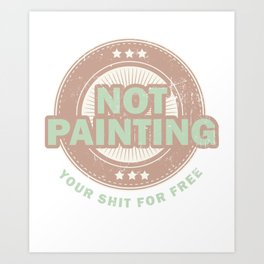 Not Painting Your Shit For Free Painting Arts Teacher Painter Visual School Art Print