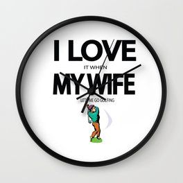 I Love it When my Wife lets me go Golfing Wall Clock