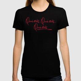 Quizas,quizas, quizas T-shirt