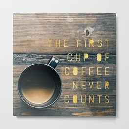 The First Cup of Coffee Never Counts Metal Print