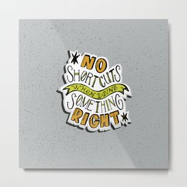 No shortcuts when doing something right Metal Print