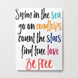 Swim in the SEA, Go ob ROADTRIPS, Count The STARS,Find True LOVE, BE FREE Metal Print
