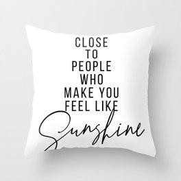 Stay Close to People Who Make You Feel Like Sunshine Throw Pillow