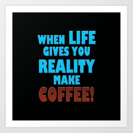 When Life Gives You Reality, Make Coffee Art Print