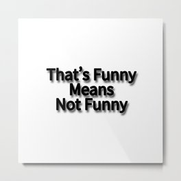 That's Funny Means Not Funny Metal Print
