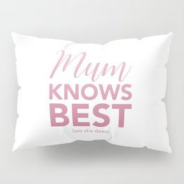 Mum knows best (yes she does) Pillow Sham