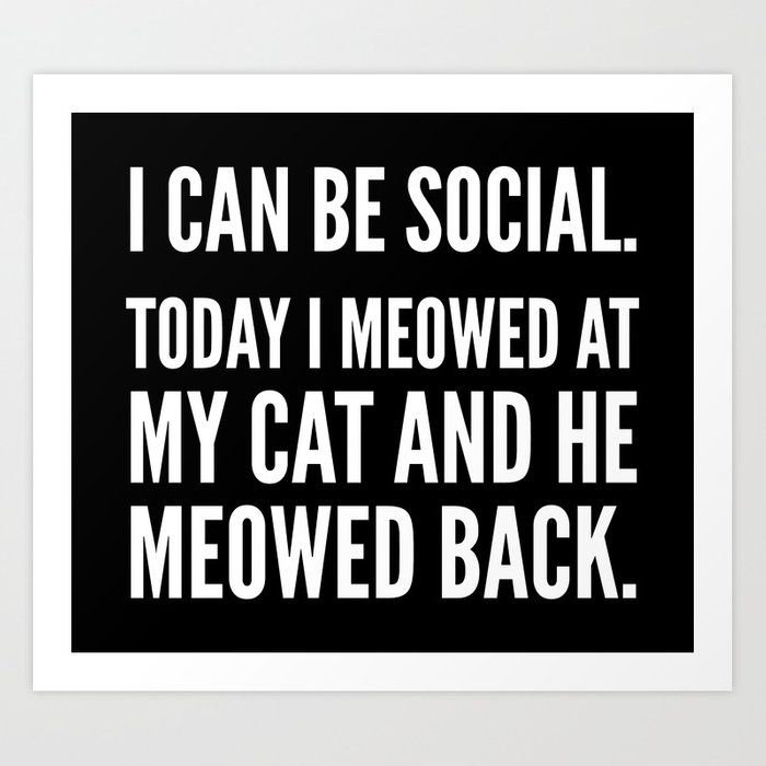 60883bcd0a42 I Can Be Social Today I Meowed At My Cat And He Meowed Back (Black   White)  Art Print
