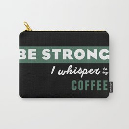 Be Strong... I whisper to my coffee Carry-All Pouch