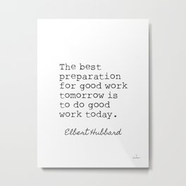 Elbert H. The best prepapration for good work tomorrow is to do good work today. Metal Print