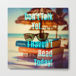 Don't Talk Yet..I Haven't Read Today! Metal Print