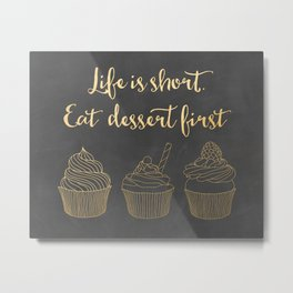 Life is short. Eat dessert first Metal Print