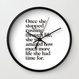 Once She Stopped Rushing Through Life She Was Amazed How Much More Life She Had Time For Wall Clock