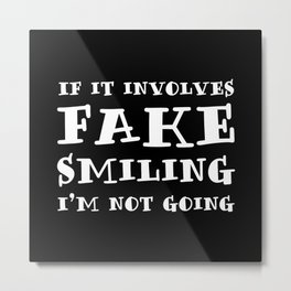 If It Involves Fake Smiling, I'm Not Going. Metal Print