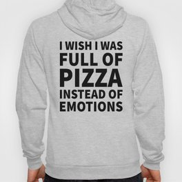 I Wish I Was Full of Pizza Instead of Emotions Hoody