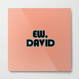 Ew, David Metal Print