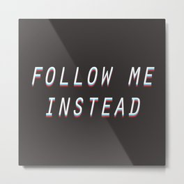 Follow Me Instead Metal Print