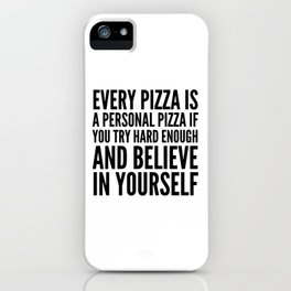 EVERY PIZZA IS A PERSONAL PIZZA IF YOU TRY HARD ENOUGH AND BELIEVE IN YOURSELF iPhone Case