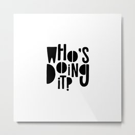 Who's doing it? Metal Print
