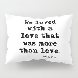 We loved with a love that was more than love Pillow Sham