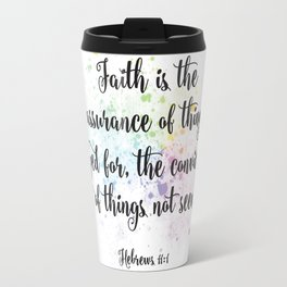 Faith is the assurance of things hoped for, the conviction of things not seen. Hebrews 11:1 Travel Mug