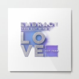 Embrace this day with love not fear Metal Print