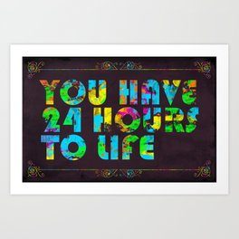 You Have 24 Hours To Life Art Print