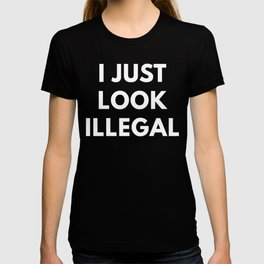 I Just Look Illegal t-shirt - Funny Immigration T-Shirt T-shirt