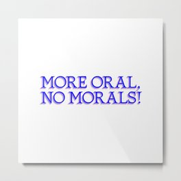 more oral, no morals Metal Print