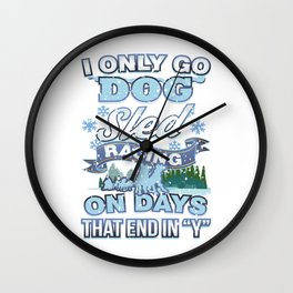 I Only Go Dog Sled Racing On Days That End in Y Wall Clock