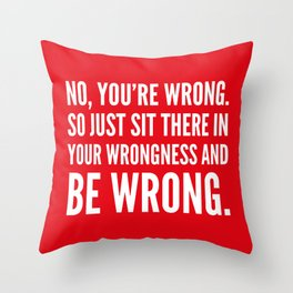 NO, YOU'RE WRONG. SO JUST SIT THERE IN YOUR WRONGNESS AND BE WRONG. (Red) Throw Pillow
