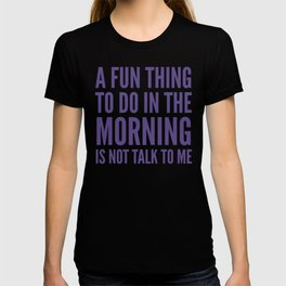 A Fun Thing To Do In The Morning Is Not Talk To Me (Ultra Violet) T-shirt