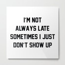 I'm Not Always Late Metal Print