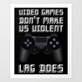 Video Games Don't Make Us Violent, Lag Does  Art Print