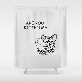 Are you kitten me funny quote Shower Curtain