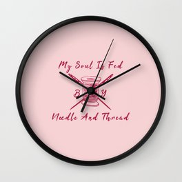 My Soul Is Fed By Needle And Thread Funny Pun Sew Sewing Wall Clock