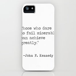 """Those who dare to fail miserably can achieve greatly."" John F. Kennedy iPhone Case"