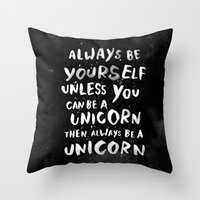 create Throw Pillows featuring Always be yourself. Unless you can be a unicorn, then always be a unicorn. by WEAREYAWN