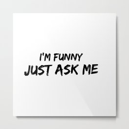 I'm Funny, Just Ask Me - For The Self Appointed Comedian or King /Queen of Sarcasm In Your Life Metal Print