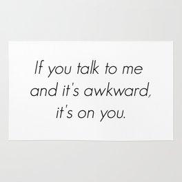 If you talk to me and it's awkward, it's on you. Rug