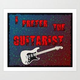 I Prefer the Guitarist pt 2 Art Print
