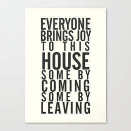 Everyone brings joy to this house, dark humour quote, home, love, guests, family, leaving, coming Canvas Print