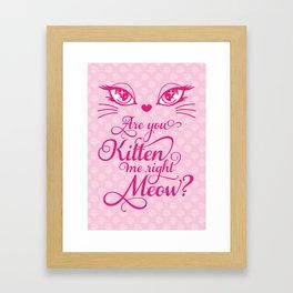 Are You Kitten Me Right Meow? Framed Art Print