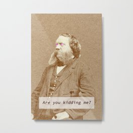Are you kidding me? Metal Print